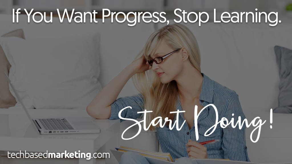 If You Want to Progress Stop Learning - Start Doing